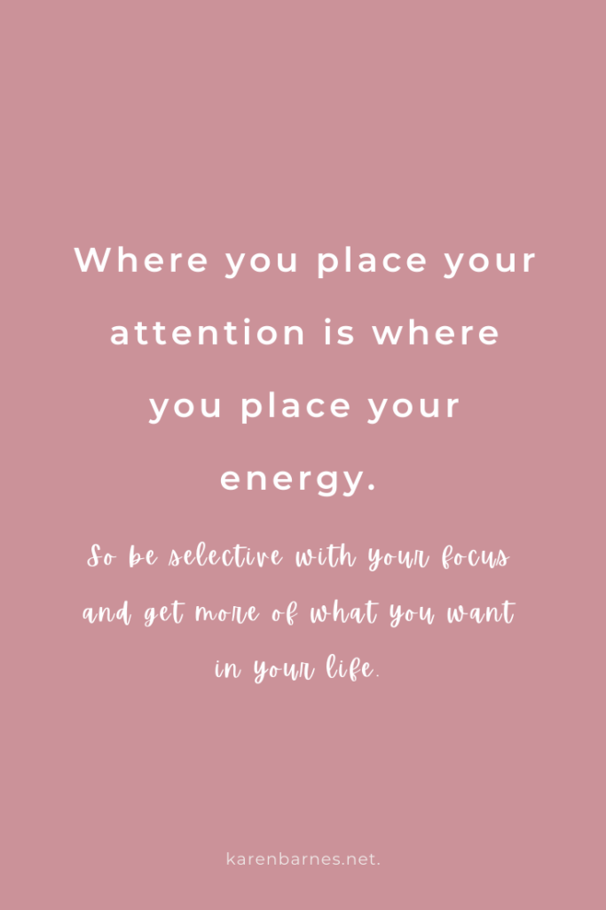 Where you place your attention is where you place your energy.