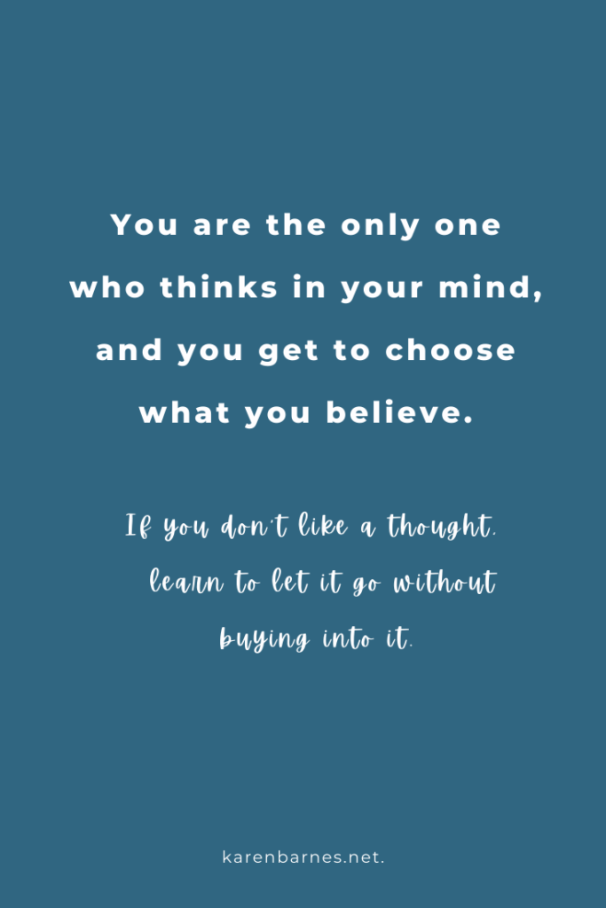 You are the only one who thinks in your mind, and you get to choose what you believe. If you don't like a thought, learn to let it go without buying into it.